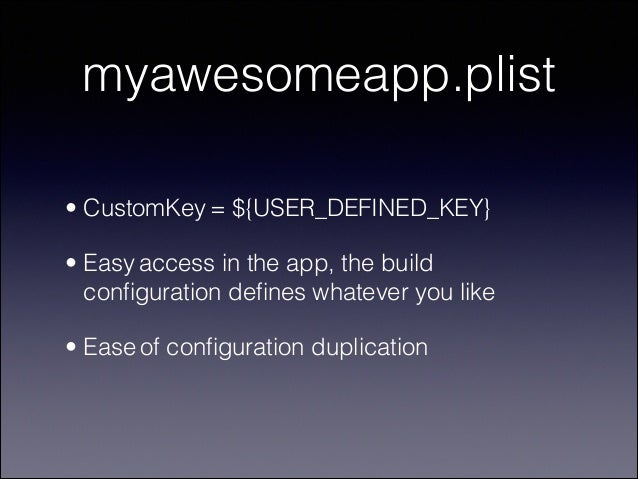 myawesomeapp.plist • CustomKey = ${USER_DEFINED_KEY} • Easy access in the app, the build configuration defines whatever you ...