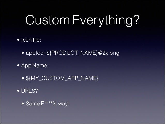 Custom Everything? • Icon file: • appIcon${PRODUCT_NAME}@2x.png • App Name: • ${MY_CUSTOM_APP_NAME} • URLS? • Same F****N w...