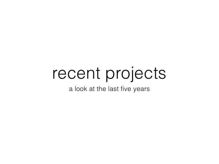 recent projects <ul><li>a look at the last five years </li></ul>