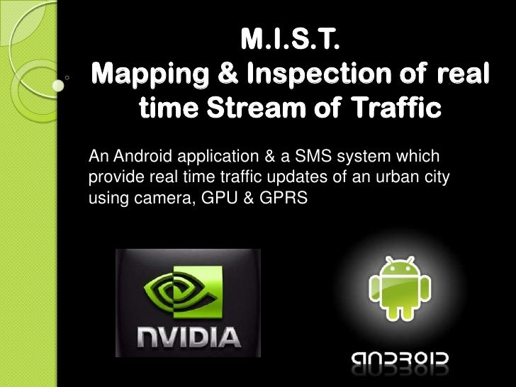 M.I.S.T.Mapping & Inspection of real  time Stream of TrafficAn Android application & a SMS system whichprovide real time t...