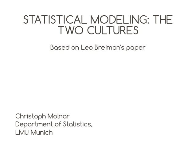 STATISTICAL MODELING: THE TWO CULTURES Based on Leo Breiman's paper  Christoph Molnar Department of Statistics, LMU Munich
