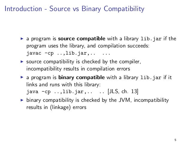 Introduction - Source vs Binary Compatibility  I a program is source compatible with a library lib.jar if the  program use...