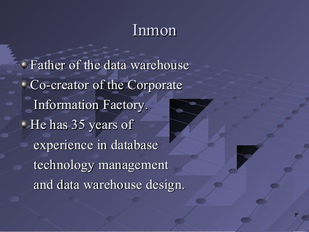 Inmon Father of the data warehouse Co-creator of the Corporate Information Factory. He has 35 years of experience in datab...