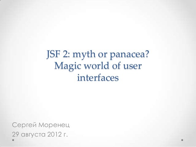 JSF 2: myth or panacea? Magic world of user interfaces  Сергей Моренец 29 августа 2012 г.