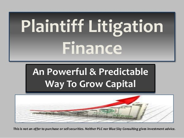 Plaintiff Litigation Finance An Powerful & Predictable Way To Grow Capital  This is not an offer to purchase or sell secur...