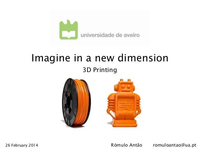 Imagine in a new dimension 3D Printing  26 February 2014  Rómulo Antão  romuloantao@ua.pt