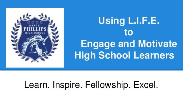 Using L.I.F.E. to Engage and Motivate High School Learners Learn. Inspire. Fellowship. Excel.