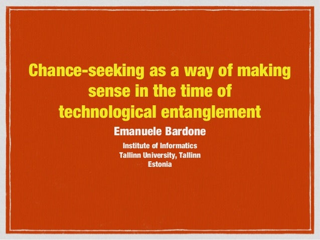 Chance-seeking as a way of making sense in the time of technological entanglement Emanuele Bardone Institute of Informatic...