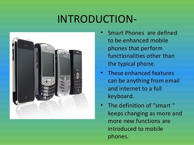 INTRODUCTION- • Smart Phones are defined to be enhanced mobile phones that perform functionalities other than the typical ...