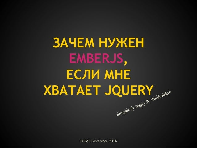 ЗАЧЕМ НУЖЕН EMBERJS, ЕСЛИ МНЕ ХВАТАЕТ JQUERY DUMP Conference, 2014 brought by Sergey N. Bolshchikov