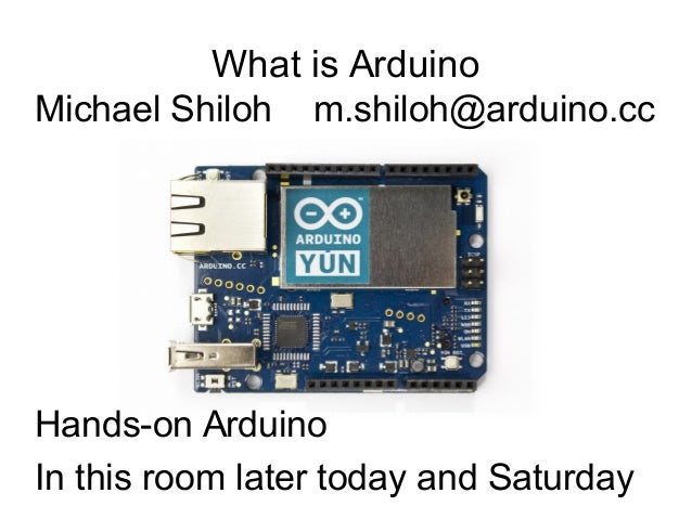 What is Arduino Michael Shiloh m.shiloh@arduino.cc Hands-on Arduino In this room later today and Saturday