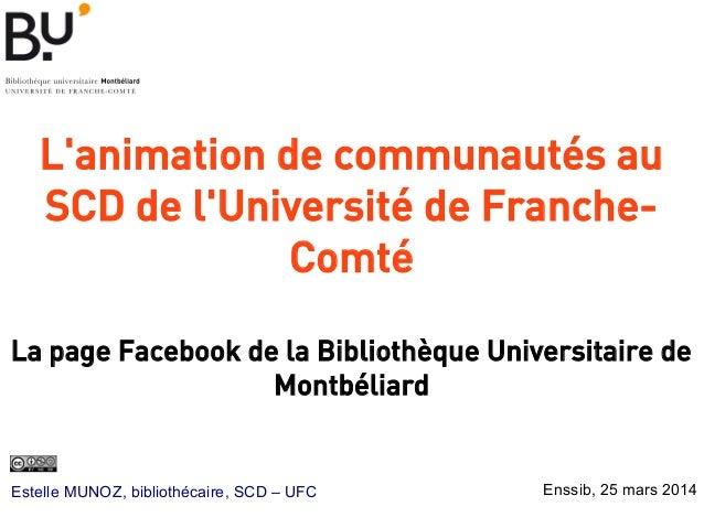 L'animation de communautés au SCD de l'Université de Franche- Comté  La page Facebook de la Bibliothèque Universitaire de...