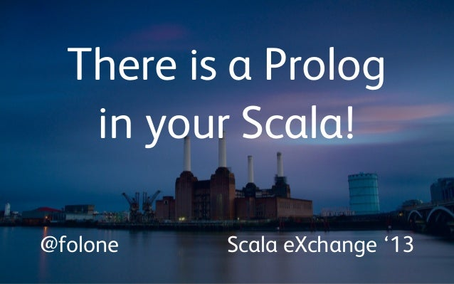 There is a Prolog in your Scala! @folone Scala eXchange '13