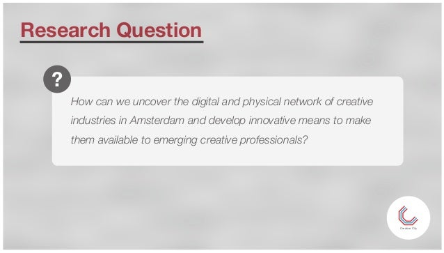 Research Question Creative City How can we uncover the digital and physical network of creative industries in Amsterdam an...