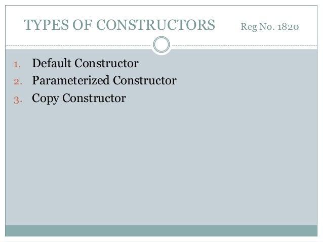 TYPES OF CONSTRUCTORS Reg No. 1820 1. Default Constructor 2. Parameterized Constructor 3. Copy Constructor