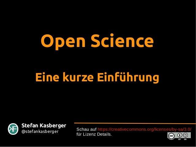 Open Science Eine kurze Einführung Schau auf https://creativecommons.org/licenses/by-sa/3.0/ für Lizenz Details. Stefan Ka...