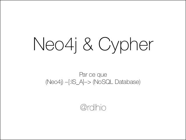 Neo4j & Cypher Par ce que (Neo4j) –[:IS_A]–> (NoSQL Database) @rdlhio