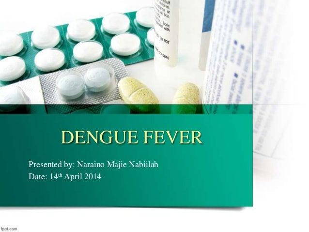 DENGUE FEVER Presented by: Naraino Majie Nabiilah Date: 14th April 2014
