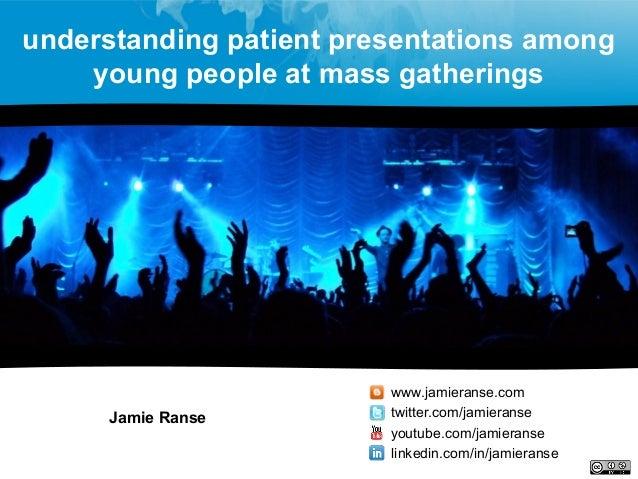 understanding patient presentations among young people at mass gatherings Jamie Ranse www.jamieranse.com twitter.com/jamie...