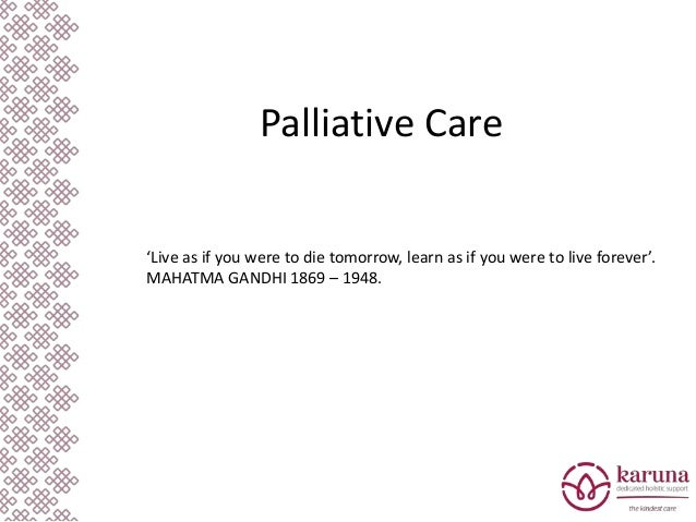 Palliative Care 'Live as if you were to die tomorrow, learn as if you were to live forever'. MAHATMA GANDHI 1869 – 1948.