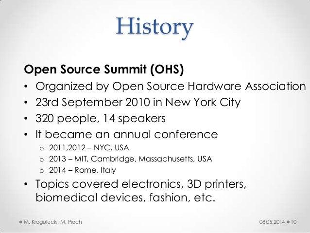 History 08.05.2014M. Krogulecki, M. Pioch 10 Open Source Summit (OHS) • Organized by Open Source Hardware Association • 23...