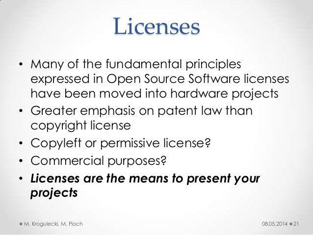 Licenses • Many of the fundamental principles expressed in Open Source Software licenses have been moved into hardware pro...