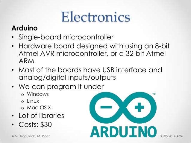 08.05.2014M. Krogulecki, M. Pioch 24 Arduino • Single-board microcontroller • Hardware board designed with using an 8-bit ...