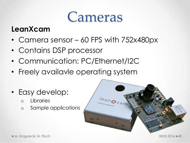 08.05.2014M. Krogulecki, M. Pioch 40 LeanXcam • Camera sensor – 60 FPS with 752x480px • Contains DSP processor • Communica...