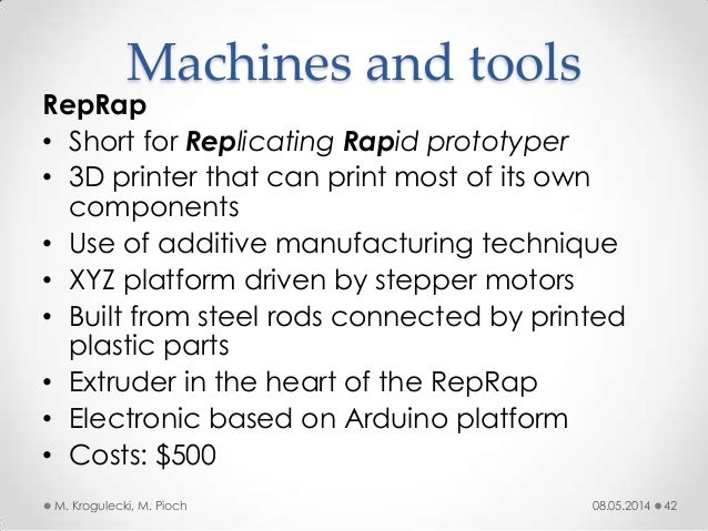 08.05.2014M. Krogulecki, M. Pioch 42 RepRap • Short for Replicating Rapid prototyper • 3D printer that can print most of i...