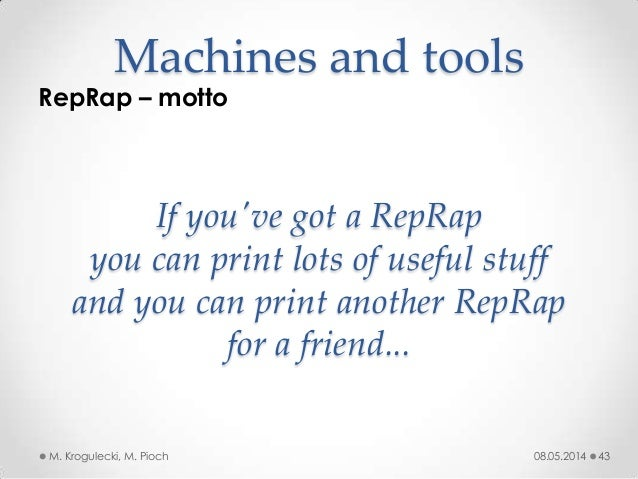 08.05.2014M. Krogulecki, M. Pioch 43 RepRap – motto Machines and tools If you've got a RepRap you can print lots of useful...