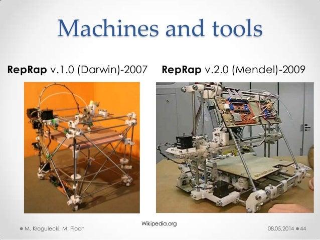 RepRap v.1.0 (Darwin)-2007 RepRap v.2.0 (Mendel)-2009 08.05.2014M. Krogulecki, M. Pioch 44 Machines and tools Wikipedia.org