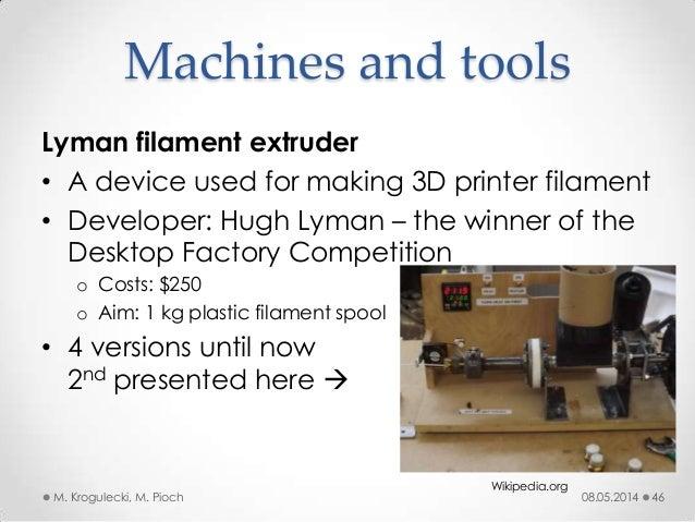 08.05.2014M. Krogulecki, M. Pioch 46 Lyman filament extruder • A device used for making 3D printer filament • Developer: H...