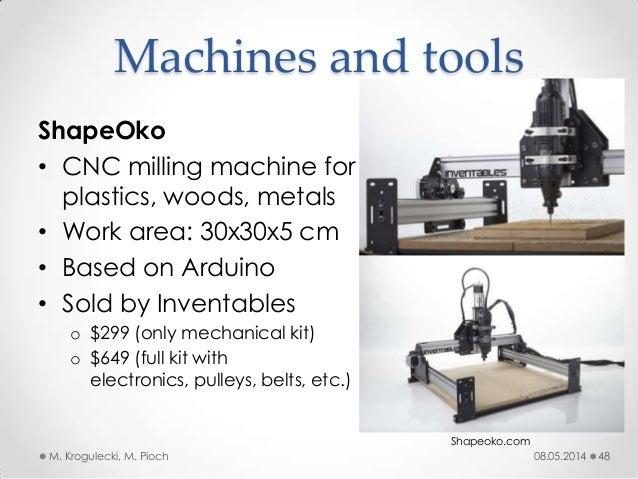 08.05.2014M. Krogulecki, M. Pioch 48 ShapeOko • CNC milling machine for plastics, woods, metals • Work area: 30x30x5 cm • ...