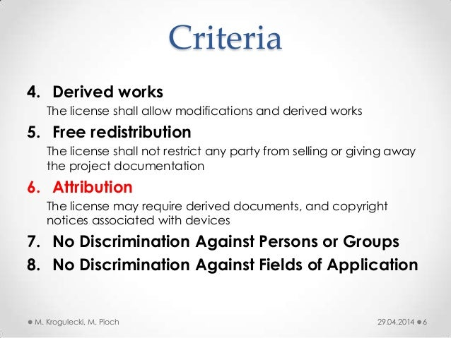 Criteria 4. Derived works The license shall allow modifications and derived works 5. Free redistribution The license shall...