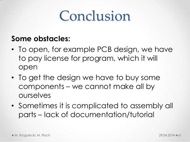Conclusion 29.04.2014M. Krogulecki, M. Pioch 61 Some obstacles: • To open, for example PCB design, we have to pay license ...