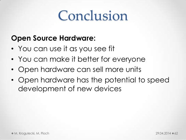 Conclusion 29.04.2014M. Krogulecki, M. Pioch 62 Open Source Hardware: • You can use it as you see fit • You can make it be...