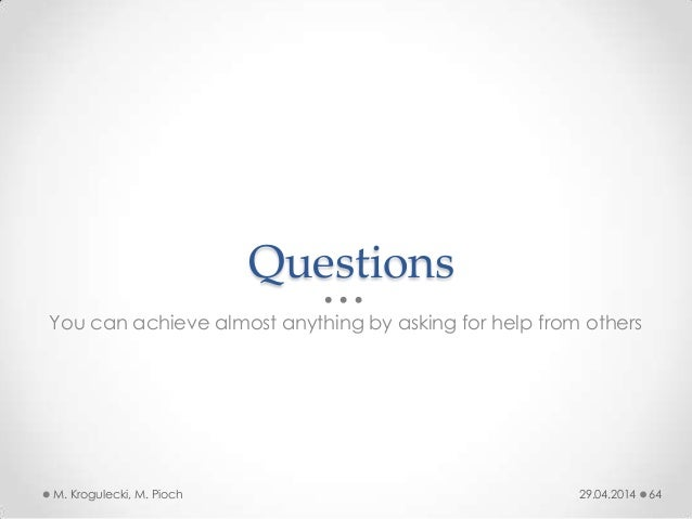 Questions You can achieve almost anything by asking for help from others 29.04.2014M. Krogulecki, M. Pioch 64