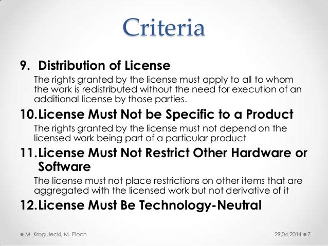 Criteria 9. Distribution of License The rights granted by the license must apply to all to whom the work is redistributed ...
