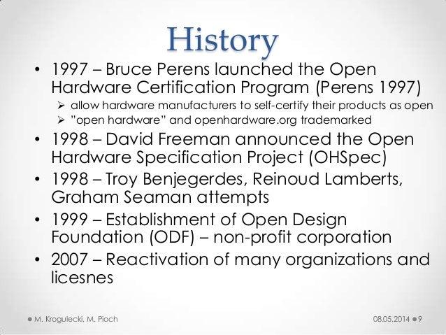 08.05.2014M. Krogulecki, M. Pioch 9 • 1997 – Bruce Perens launched the Open Hardware Certification Program (Perens 1997) ...
