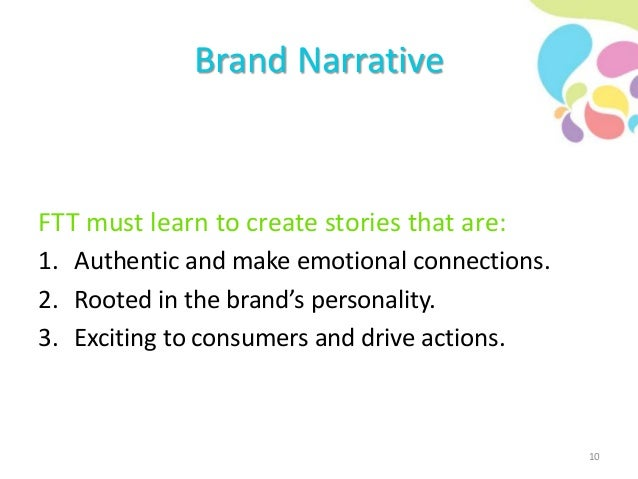 Brand Narrative FTT must learn to create stories that are: 1. Authentic and make emotional connections. 2. Rooted in the b...