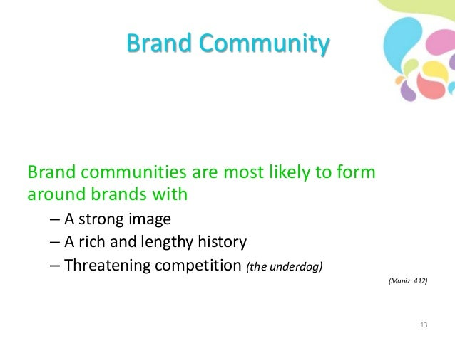 Brand Community Brand communities are most likely to form around brands with – A strong image – A rich and lengthy history...