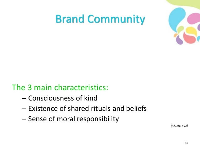 Brand Community The 3 main characteristics: – Consciousness of kind – Existence of shared rituals and beliefs – Sense of m...
