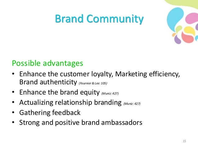 Brand Community Possible advantages • Enhance the customer loyalty, Marketing efficiency, Brand authenticity (Fournier & L...