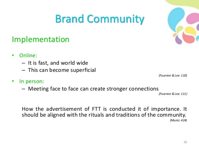 Brand Community Implementation • Online: – It is fast, and world wide – This can become superficial (Fournier & Lee: 110) ...