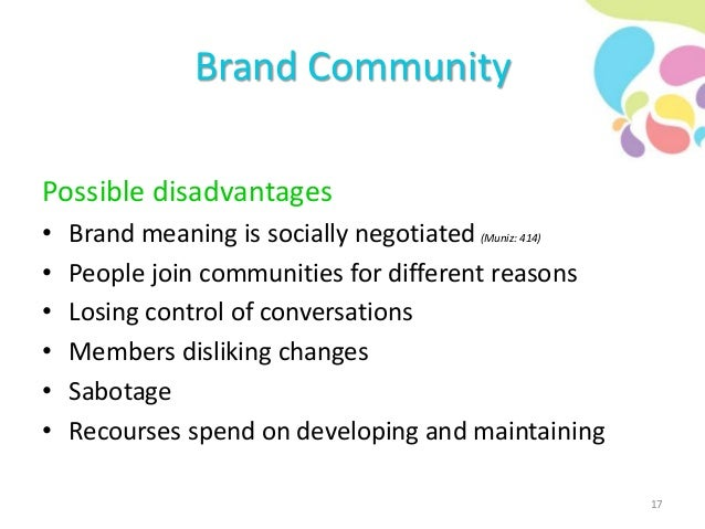 Brand Community Possible disadvantages • Brand meaning is socially negotiated (Muniz: 414) • People join communities for d...