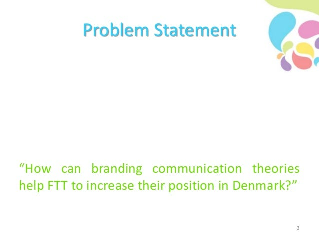 """Problem Statement """"How can branding communication theories help FTT to increase their position in Denmark?"""" 3"""