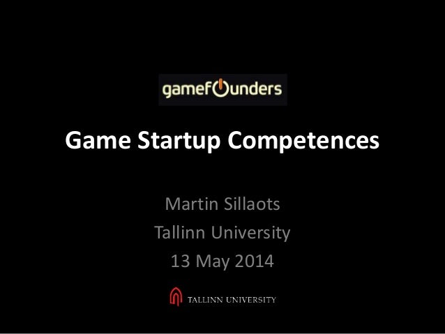 Game Startup Competences Martin Sillaots Tallinn University 13 May 2014
