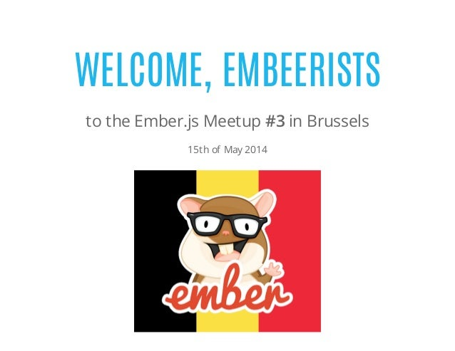 WELCOME, EMBEERISTS to the Ember.js Meetup #3 in Brussels 15th of May 2014