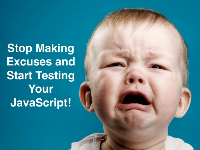 Stop Making Excuses and Start Testing Your JavaScript! Stop Making! Excuses and! Start Testing ! Your ! JavaScript!