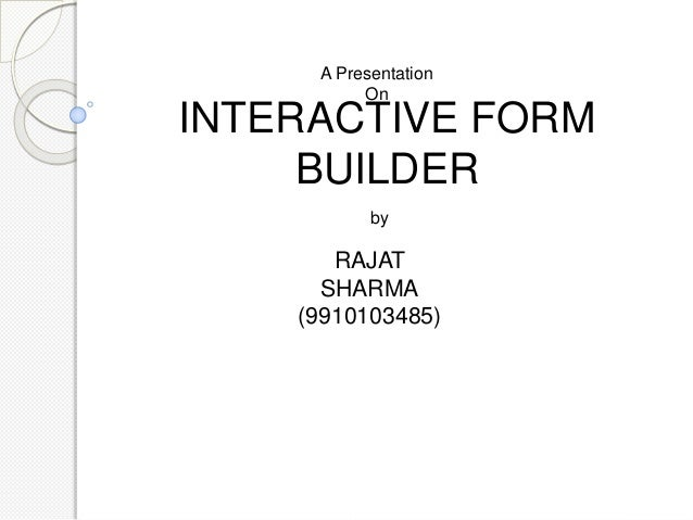 INTERACTIVE FORM BUILDER A Presentation On by RAJAT SHARMA (9910103485)
